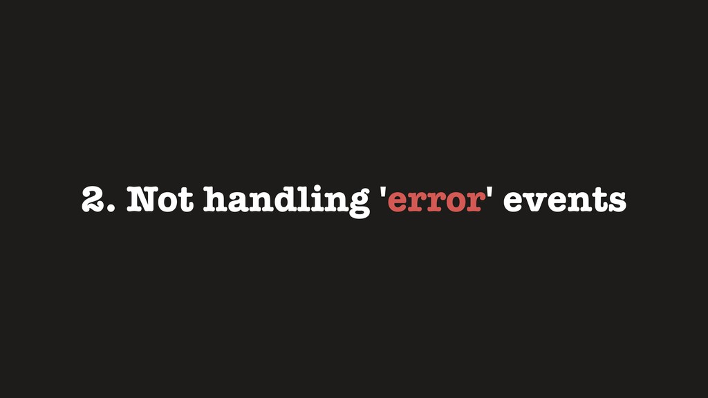 2. Not handling 'error' events