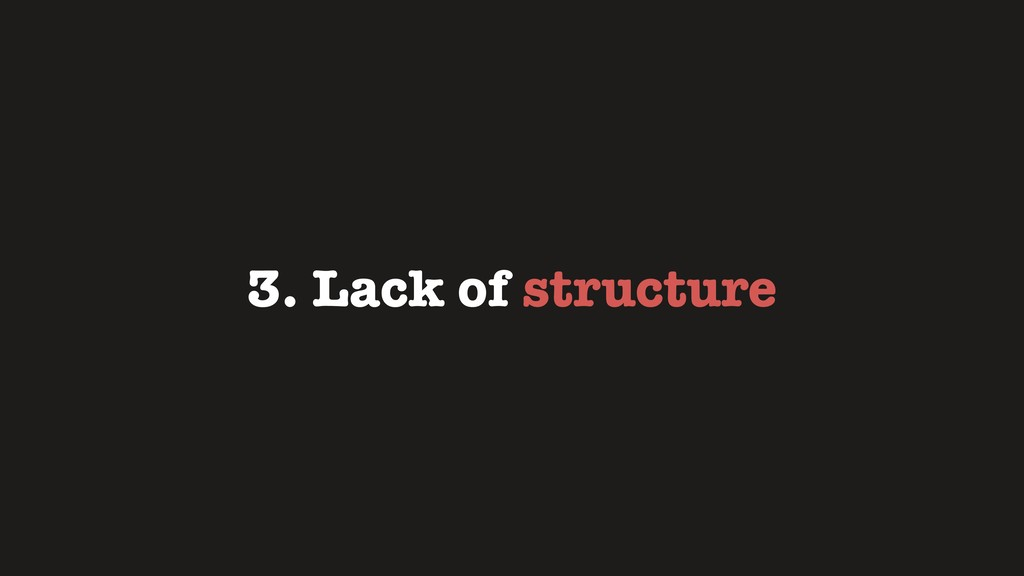 3. Lack of structure