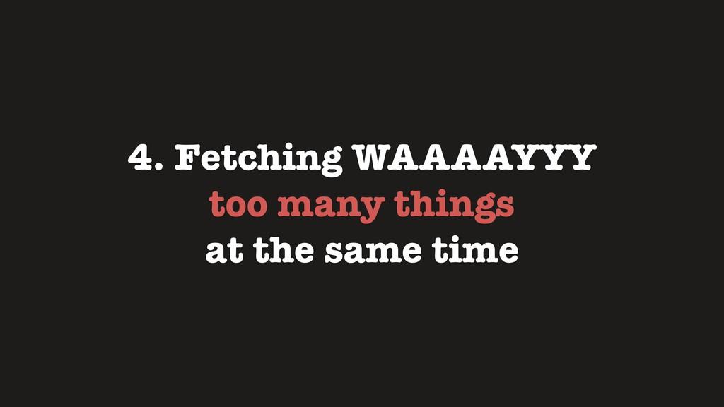 4. Fetching WAAAAYYY too many things at the sam...