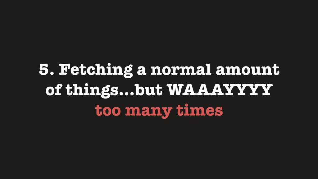 5. Fetching a normal amount of things…but WAAAY...