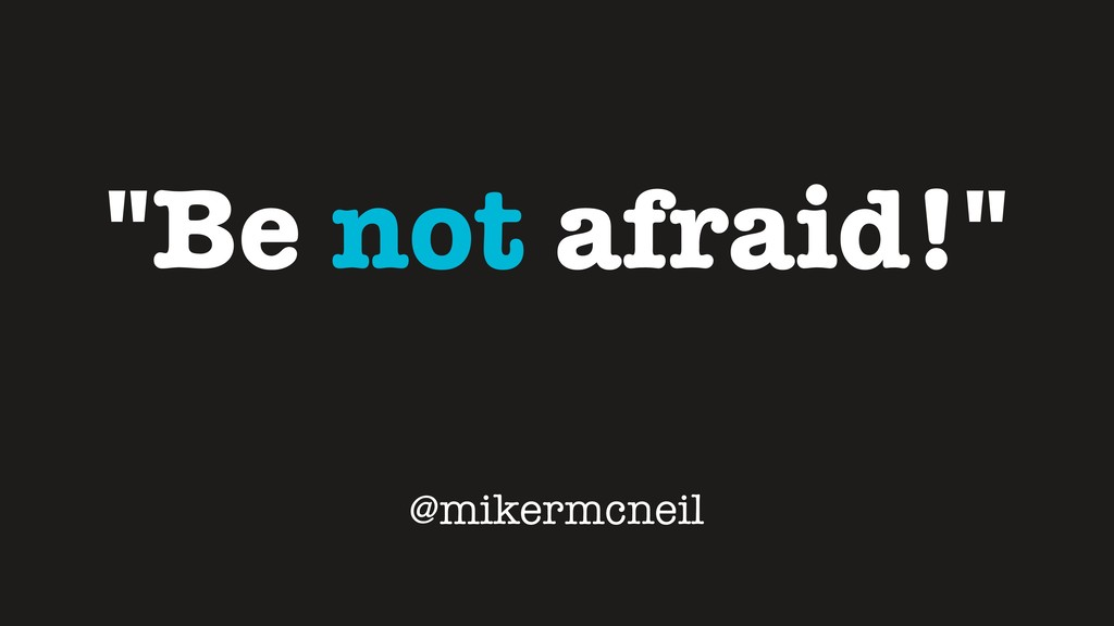 """Be not afraid!"" @mikermcneil"