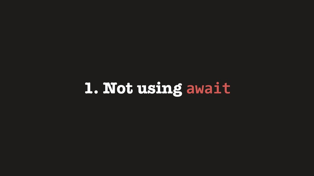 1. Not using await
