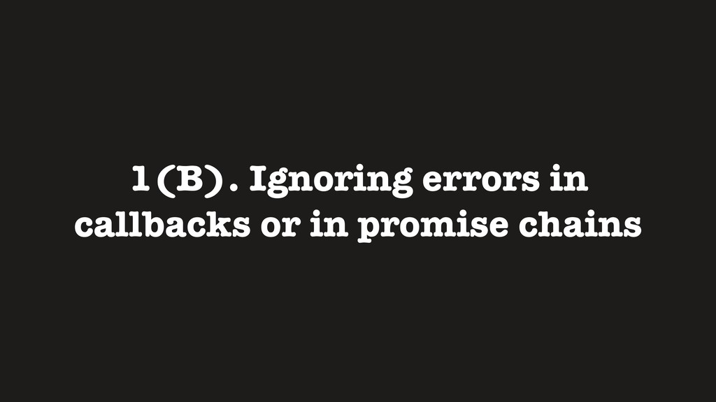 1(B). Ignoring errors in callbacks or in promis...