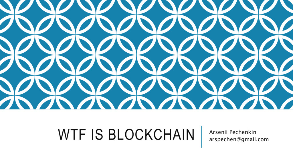 WTF IS BLOCKCHAIN Arsenii Pechenkin arspechen@g...