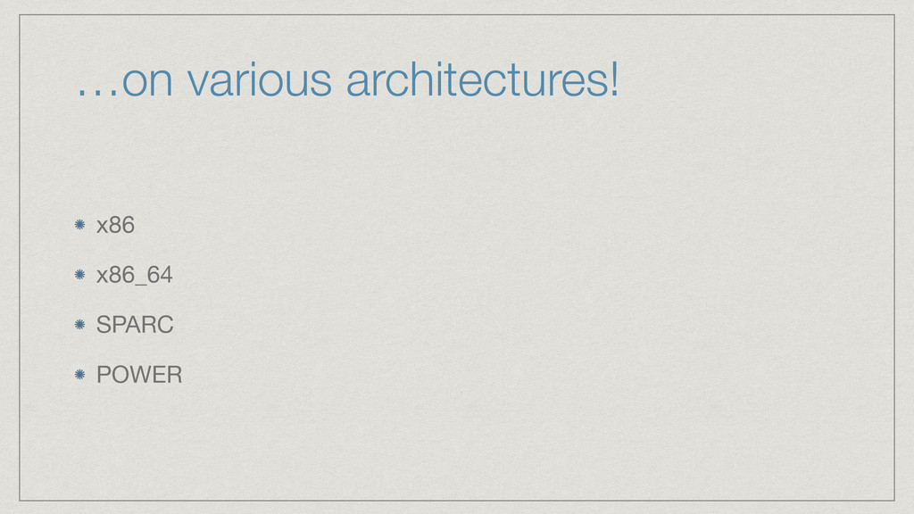 …on various architectures! x86  x86_64  SPARC  ...