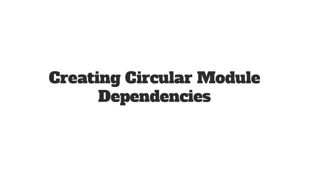 Creating Circular Module Dependencies