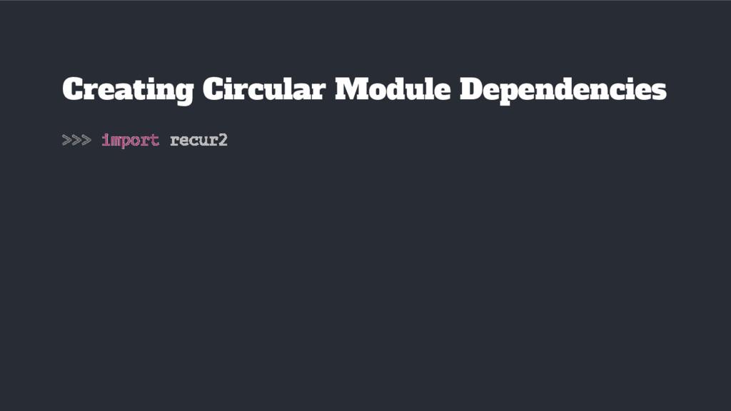 >>> import recur2 Creating Circular Module Depe...
