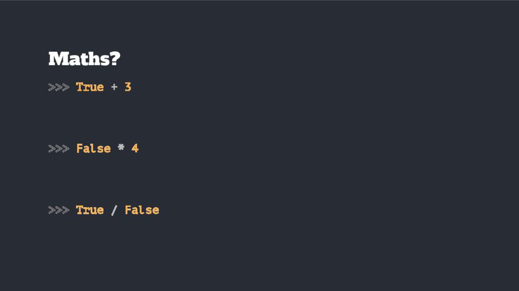 Maths? >>> True + 3 >>> False * 4 >>> True / Fa...