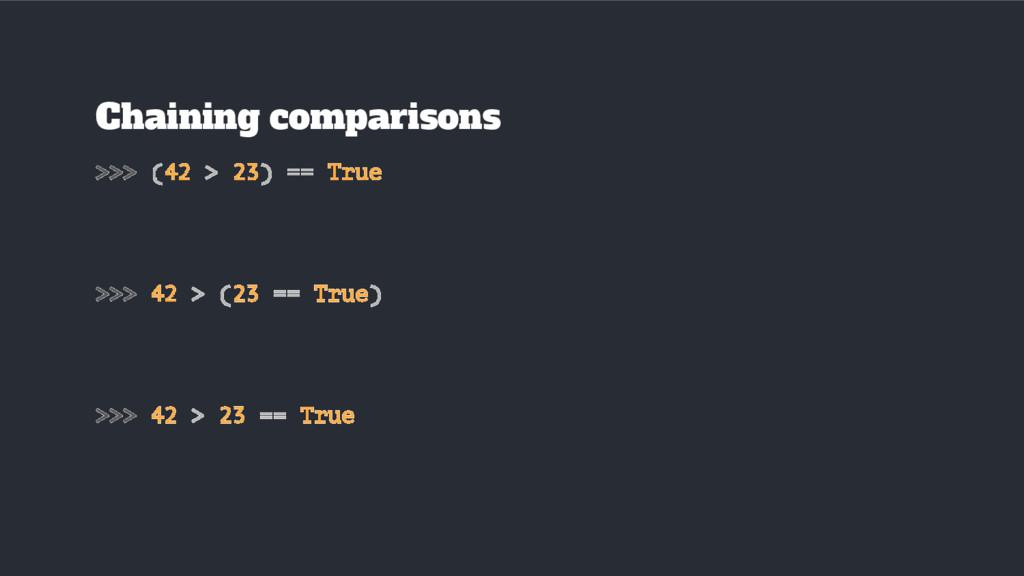 Chaining comparisons >>> (42 > 23) == True >>> ...
