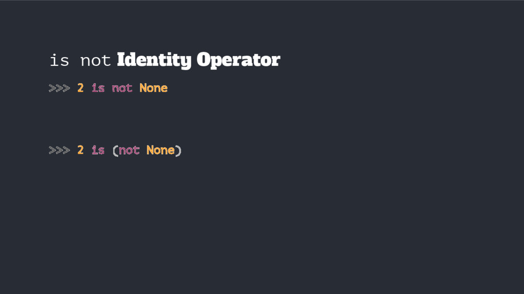is not Identity Operator >>> 2 is not None >>> ...