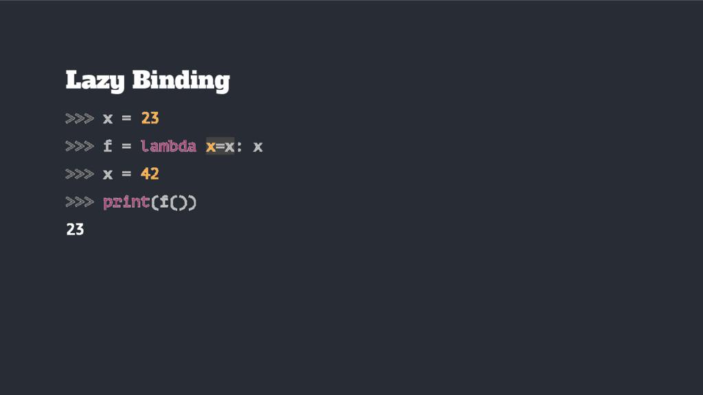 Lazy Binding >>> x = 23 >>> f = lambda x=x: x >...