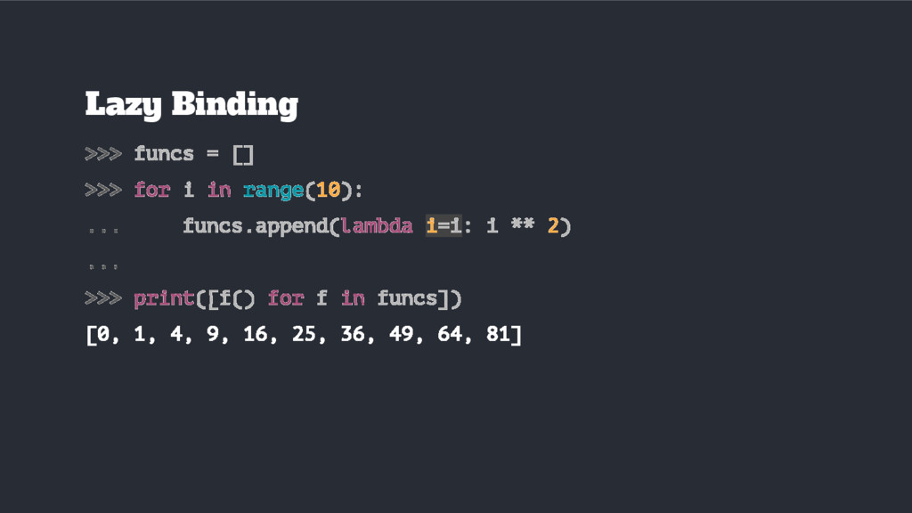Lazy Binding >>> funcs = [] >>> for i in range(...