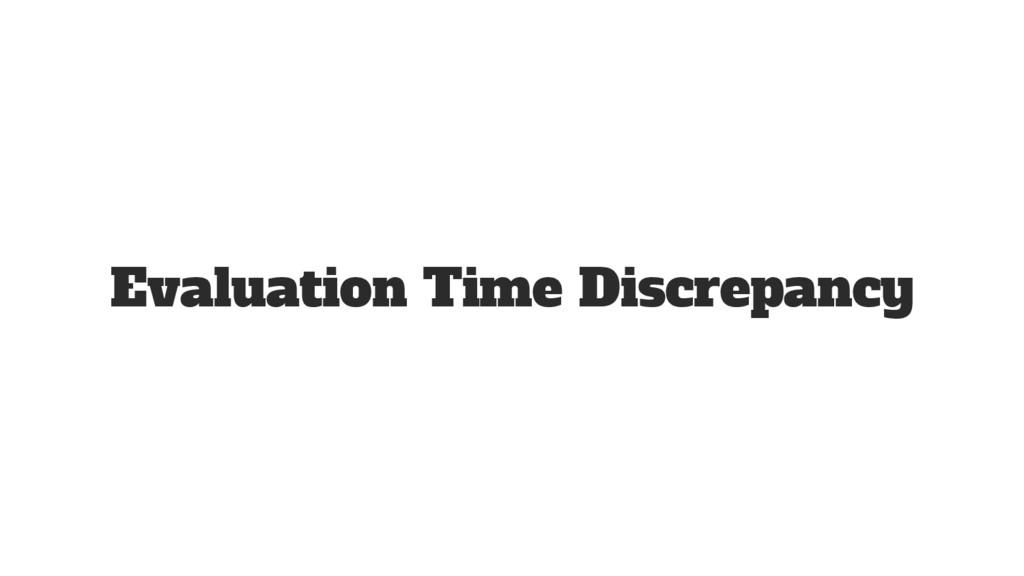 Evaluation Time Discrepancy
