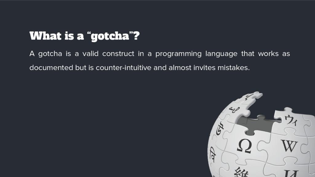 "What is a ""gotcha""? A gotcha is a valid constru..."