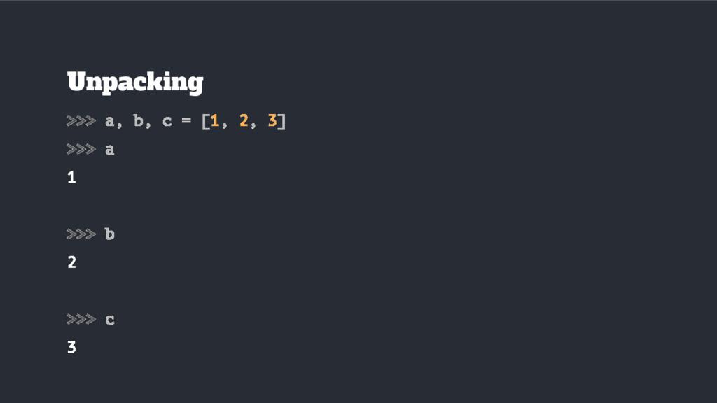 Unpacking >>> a, b, c = [1, 2, 3] >>> a 1 >>> b...