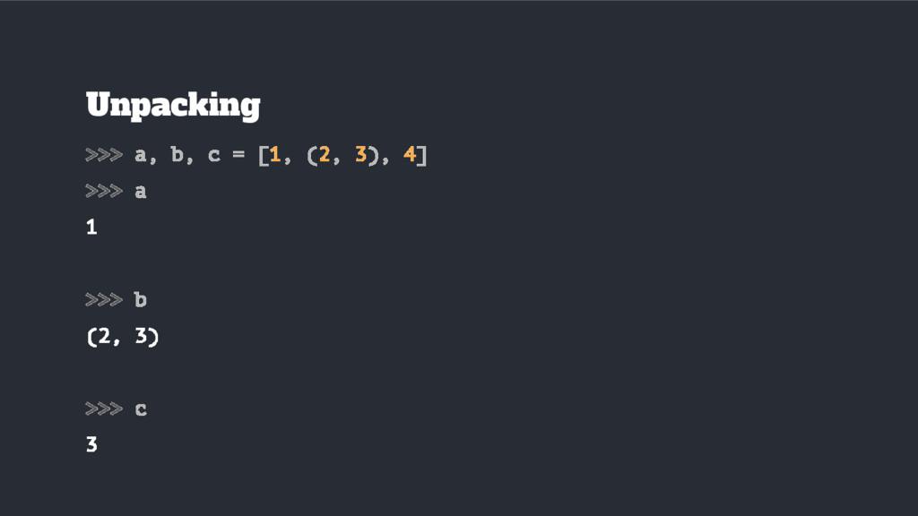 Unpacking >>> a, b, c = [1, (2, 3), 4] >>> a 1 ...