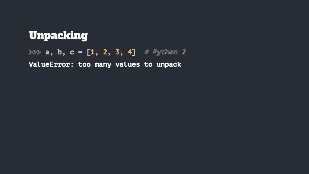 Unpacking >>> a, b, c = [1, 2, 3, 4] # Python 2...