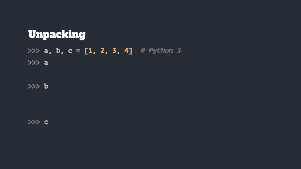 Unpacking >>> a, b, c = [1, 2, 3, 4] # Python 3...