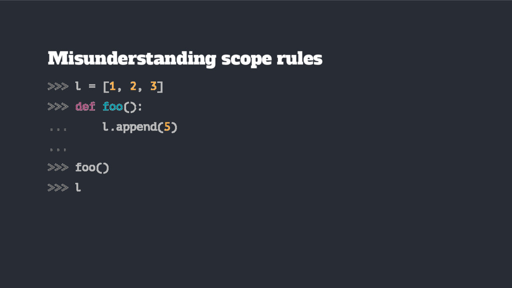 >>> l = [1, 2, 3] >>> def foo(): ... l.append(5...