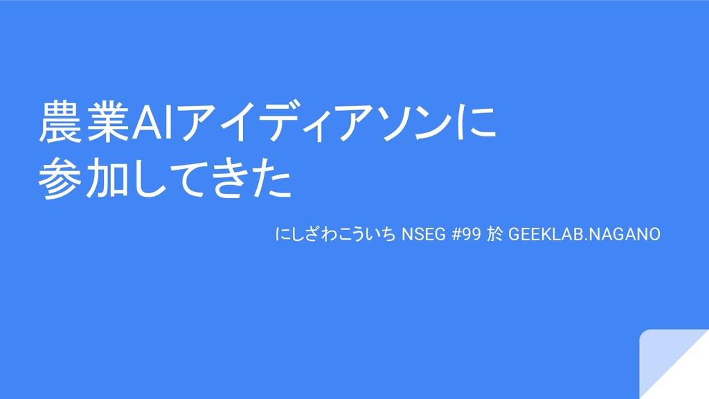 農業AIアイディアソンに 参加してきた にしざわこういち NSEG #99 於 GEEKLAB...