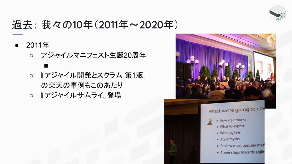 過去: 我々の10年(2011年〜2020年) ● 2011年 ○ アジャイルマニフェスト生誕...