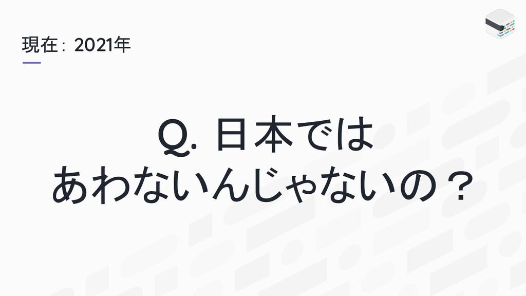 現在: 2021年 Q. 日本では あわないんじゃないの?