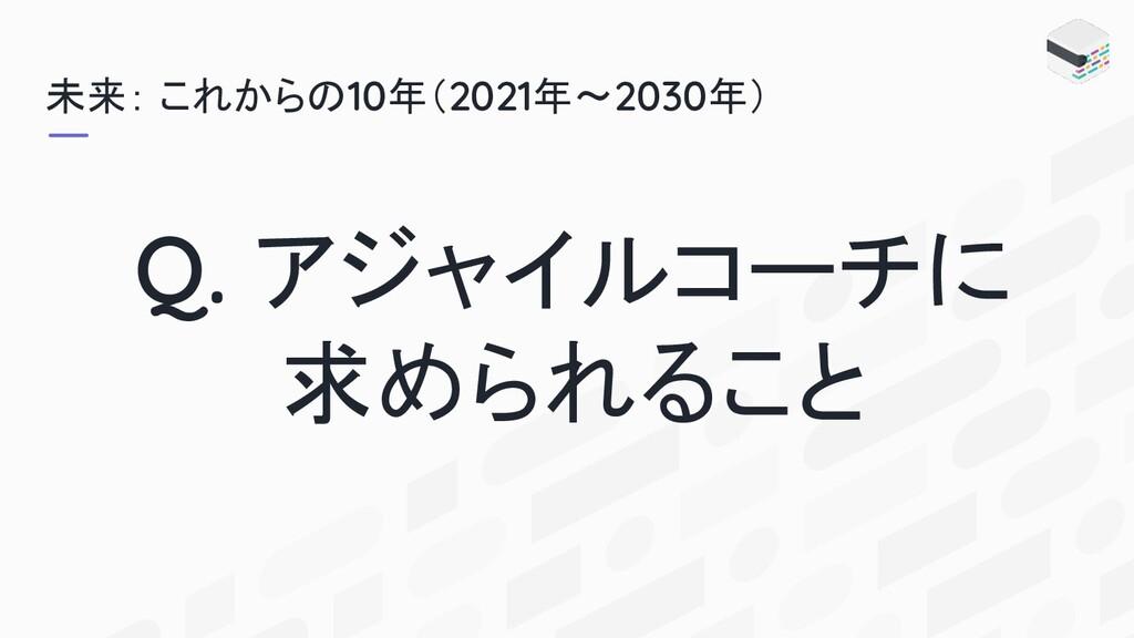 未来: これからの10年(2021年〜2030年) Q. アジャイルコーチに 求められること