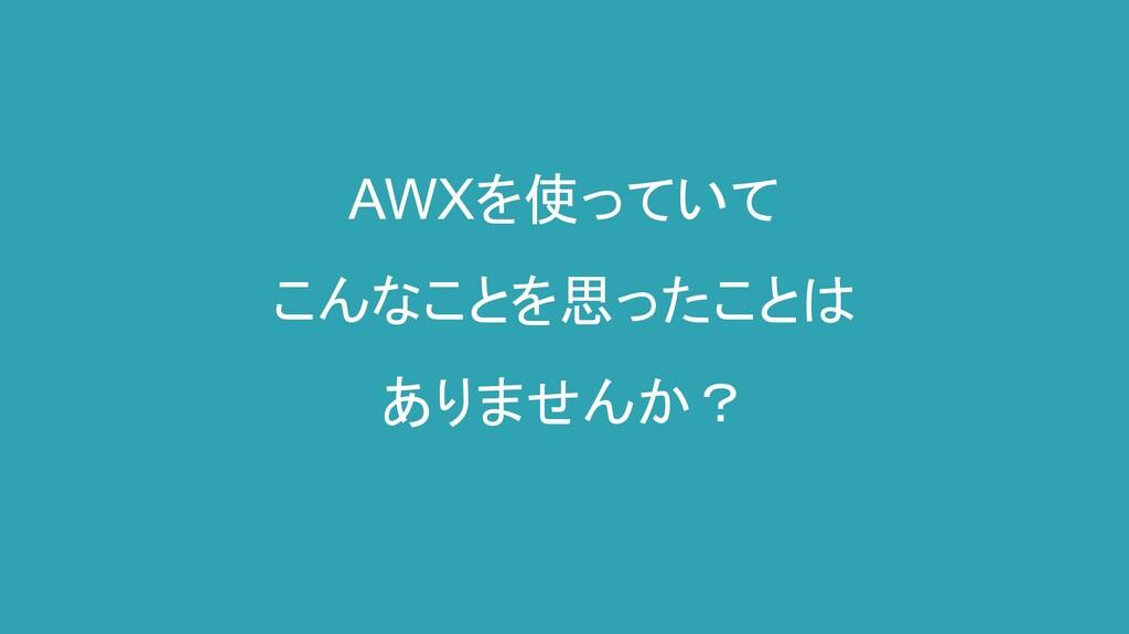 AWXを使っていて こんなことを思ったことは ありませんか?