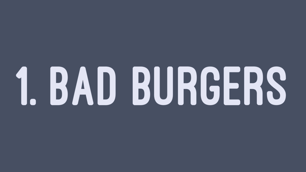 1. BAD BURGERS
