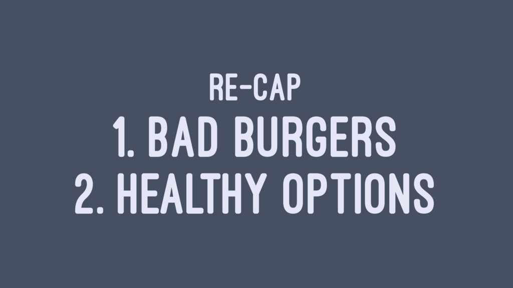 RE-CAP 1. BAD BURGERS 2. HEALTHY OPTIONS