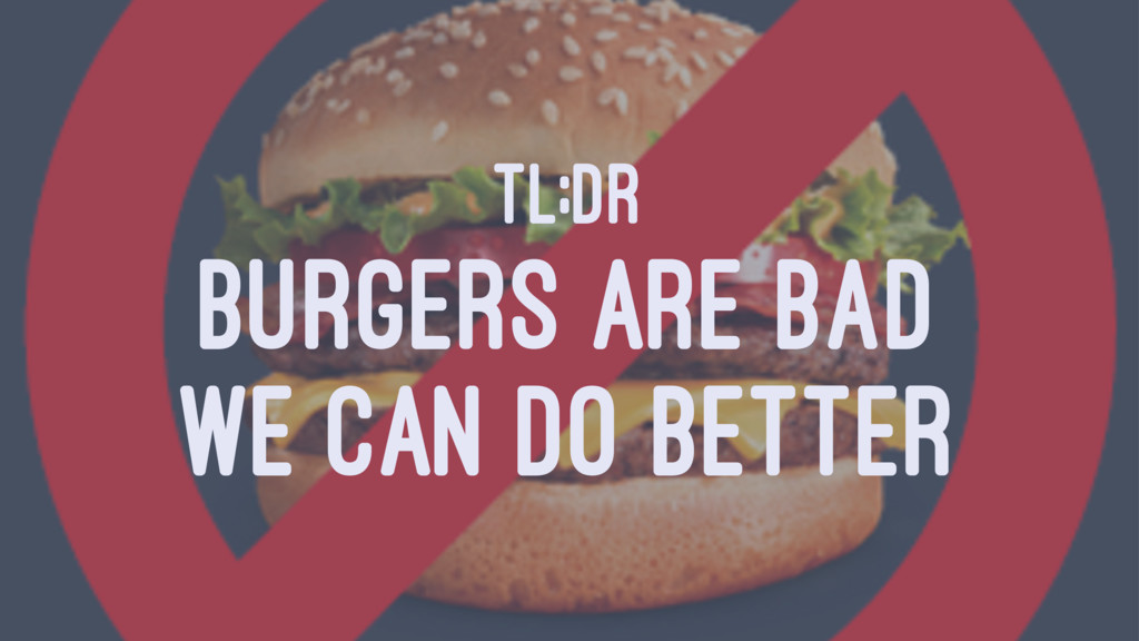 TL;DR BURGERS ARE BAD WE CAN DO BETTER