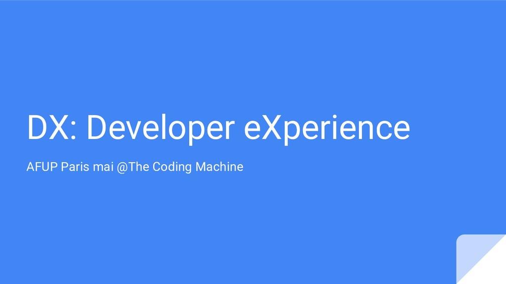 DX: Developer eXperience AFUP Paris mai @The Co...