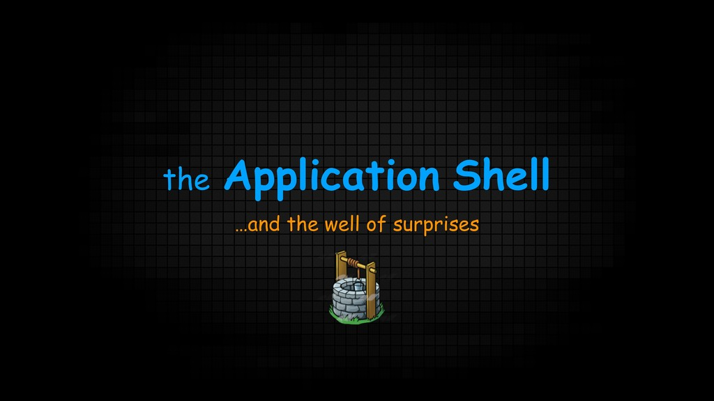 the Application Shell …and the well of surprises