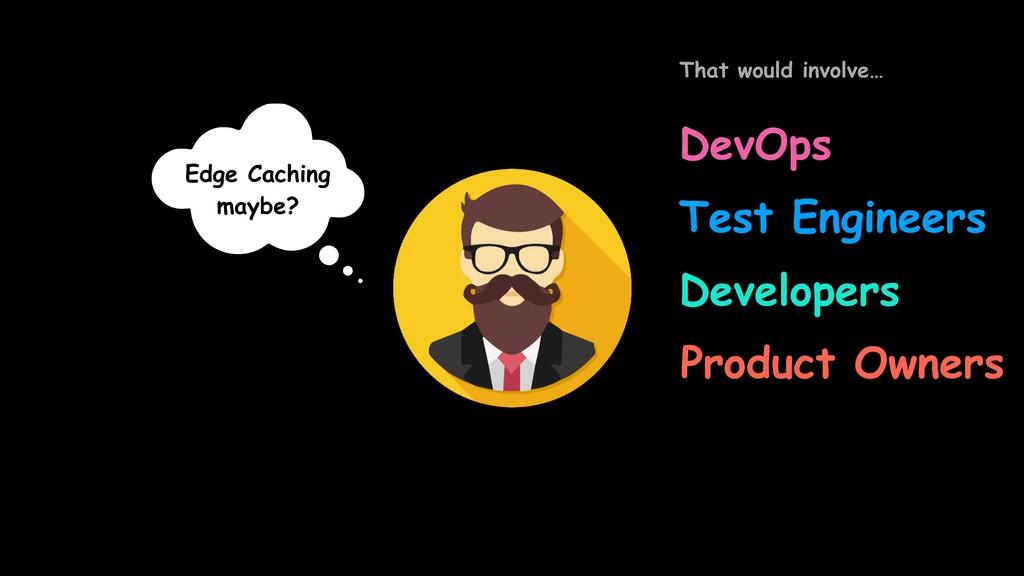 Edge Caching maybe? DevOps Developers Test Engi...