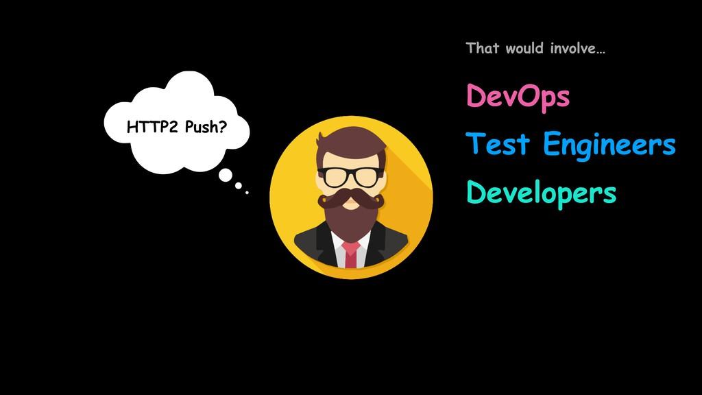 HTTP2 Push? DevOps Developers Test Engineers Th...