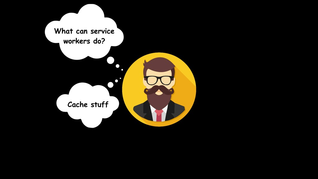 What can service workers do? Cache stuff