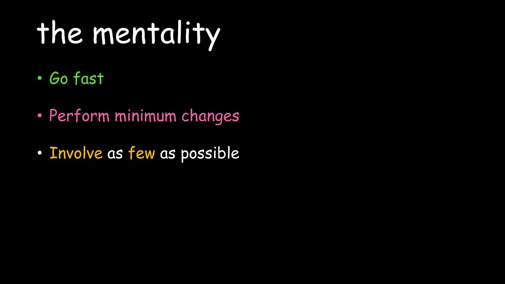 the mentality • Go fast • Perform minimum chang...