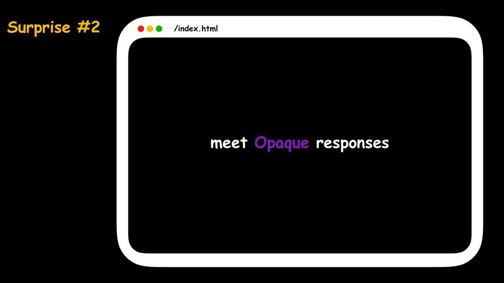 Surprise #2 /index.html meet Opaque responses