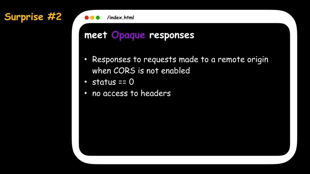 Surprise #2 /index.html meet Opaque responses •...