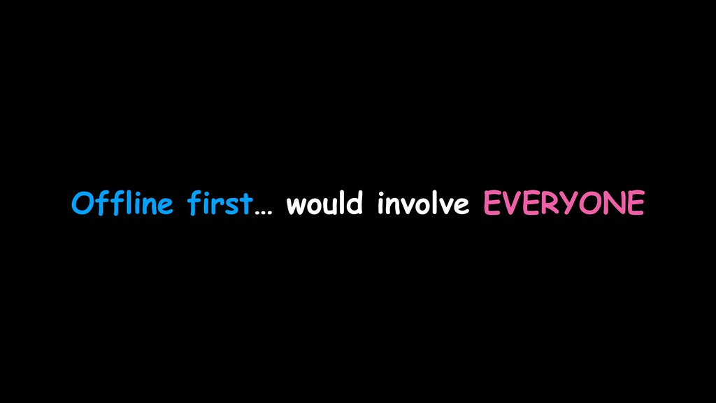 Offline first… would involve EVERYONE