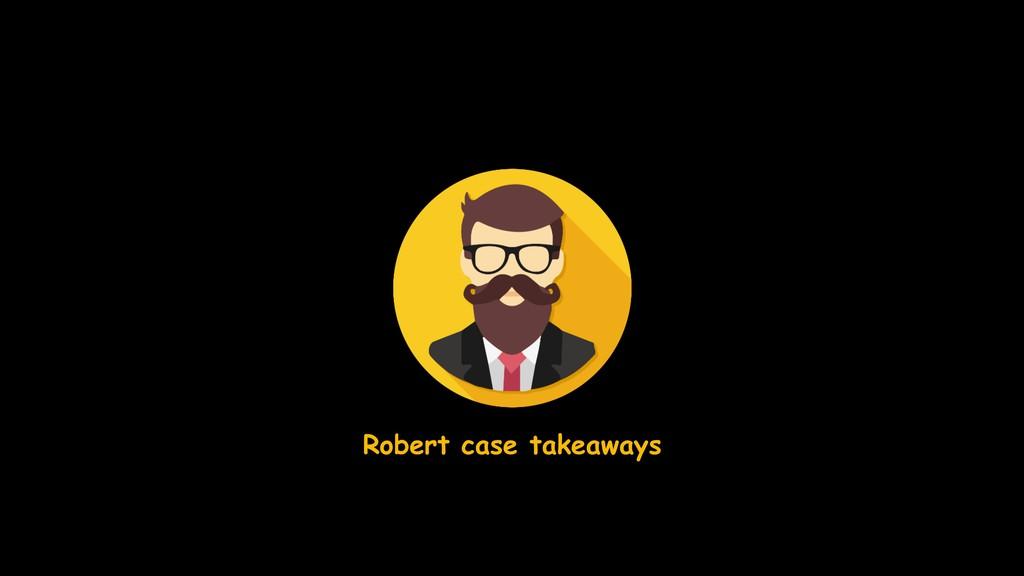 Robert case takeaways