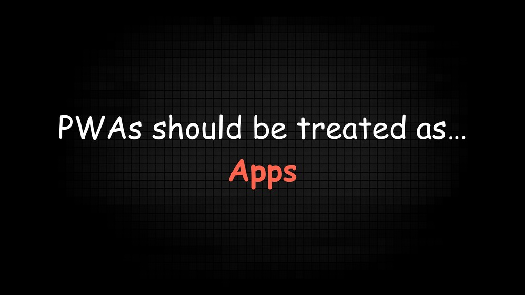 PWAs should be treated as… Apps