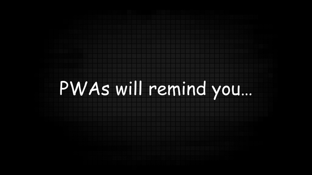 PWAs will remind you…