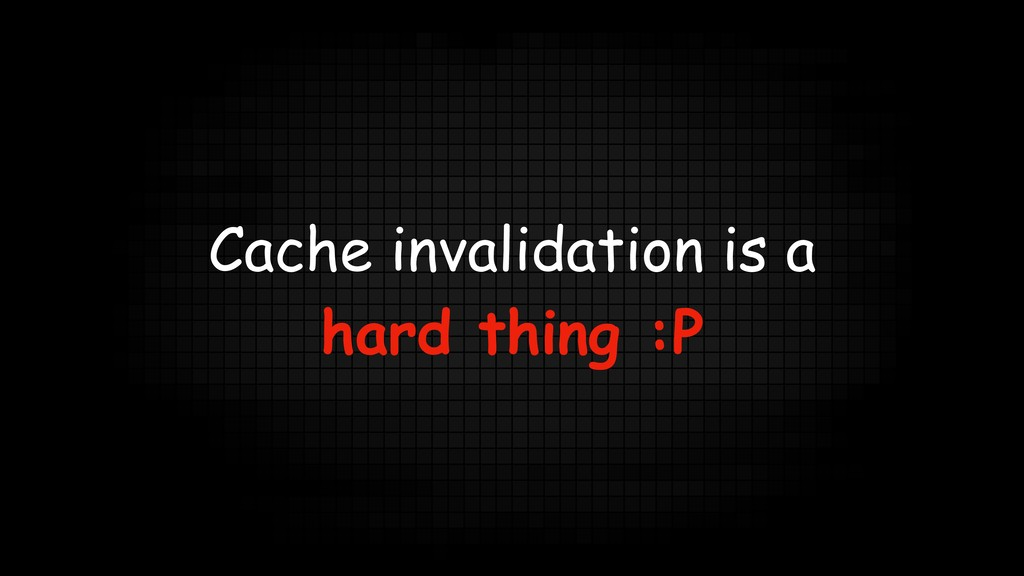 Cache invalidation is a hard thing :P