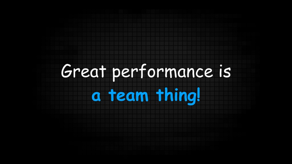 Great performance is a team thing!