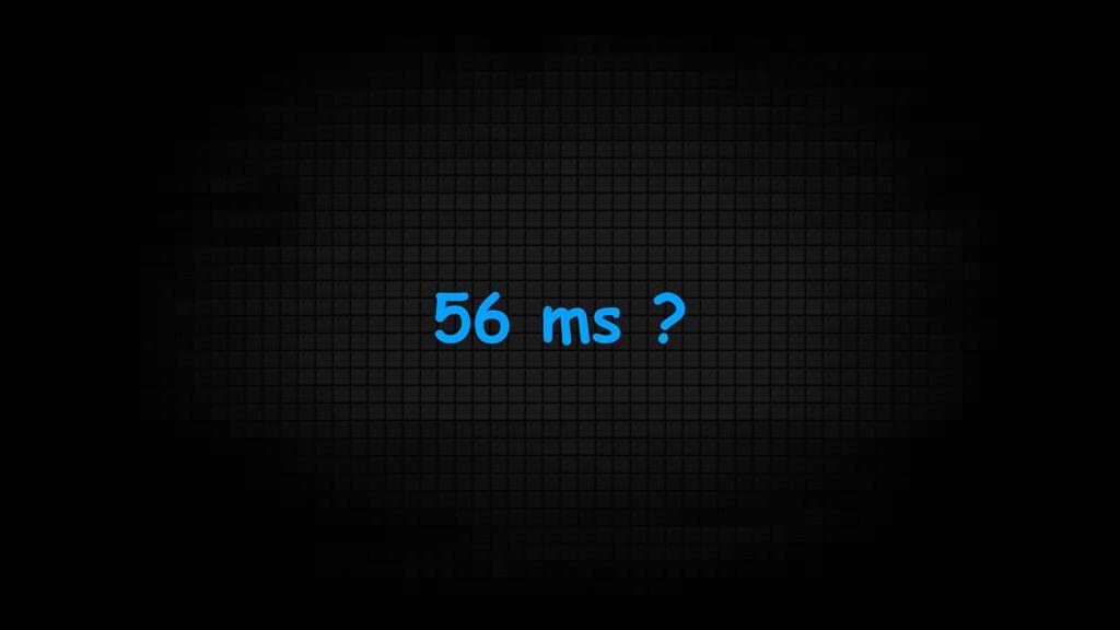 56 ms ?