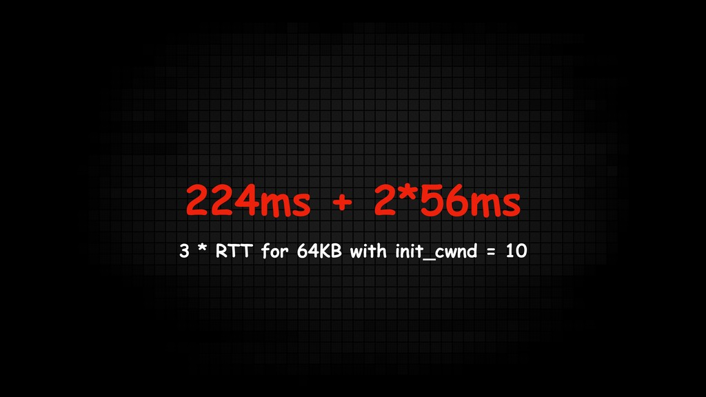 224ms + 2*56ms 3 * RTT for 64KB with init_cwnd ...