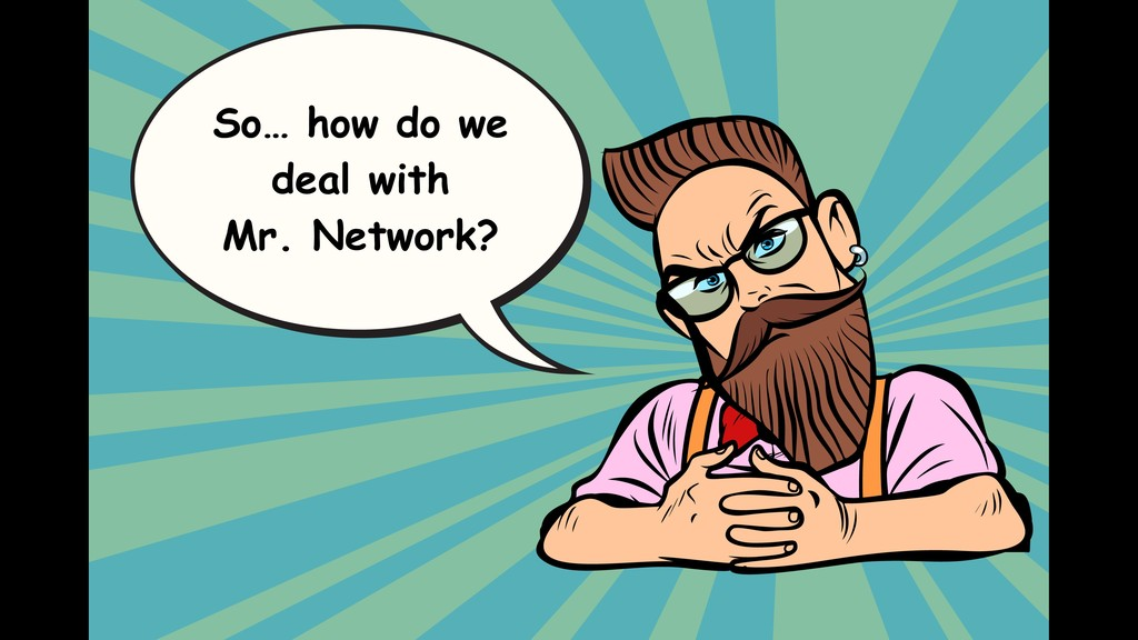 So… how do we deal with Mr. Network?