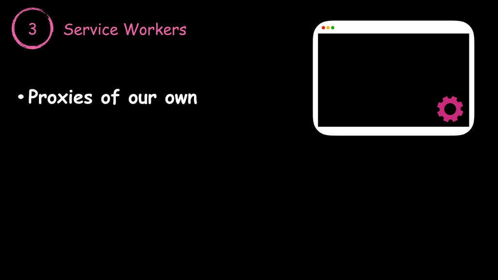 3 Service Workers •Proxies of our own