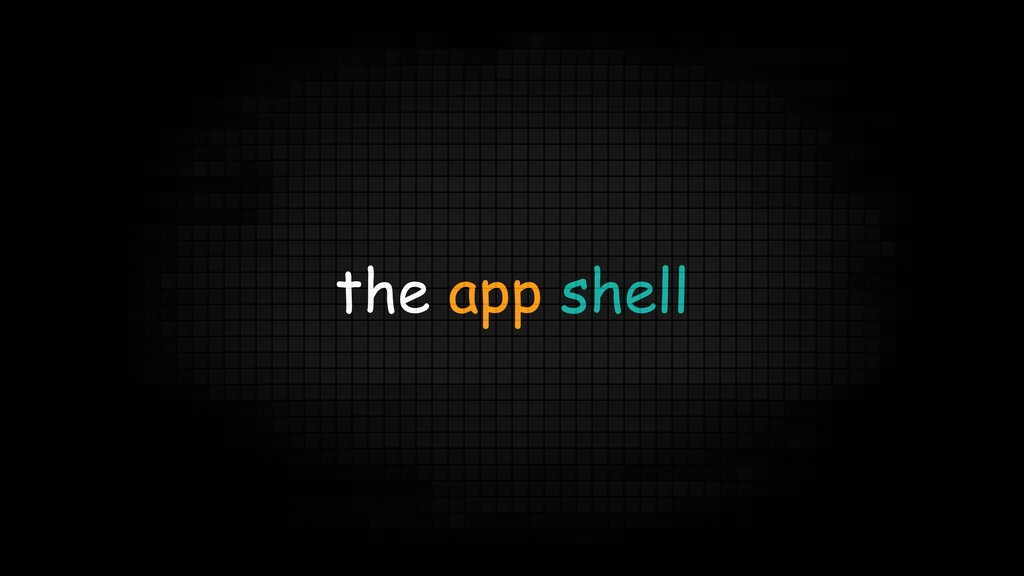 the app shell